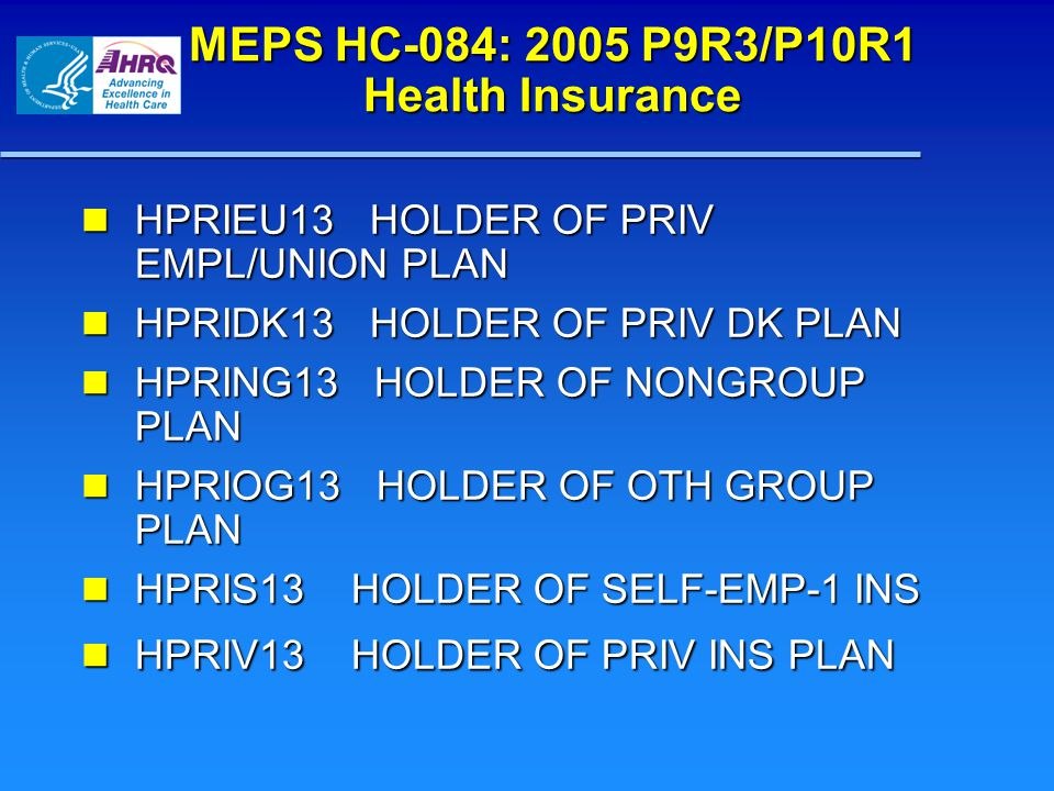 MEPS HC-084: 2005 P9R3/P10R1 Health Insurance HPRIEU13 HOLDER OF PRIV EMPL/UNION PLAN HPRIEU13 HOLDER OF PRIV EMPL/UNION PLAN HPRIDK13 HOLDER OF PRIV DK PLAN HPRIDK13 HOLDER OF PRIV DK PLAN HPRING13 HOLDER OF NONGROUP PLAN HPRING13 HOLDER OF NONGROUP PLAN HPRIOG13 HOLDER OF OTH GROUP PLAN HPRIOG13 HOLDER OF OTH GROUP PLAN HPRIS13 HOLDER OF SELF-EMP-1 INS HPRIS13 HOLDER OF SELF-EMP-1 INS HPRIV13 HOLDER OF PRIV INS PLAN HPRIV13 HOLDER OF PRIV INS PLAN
