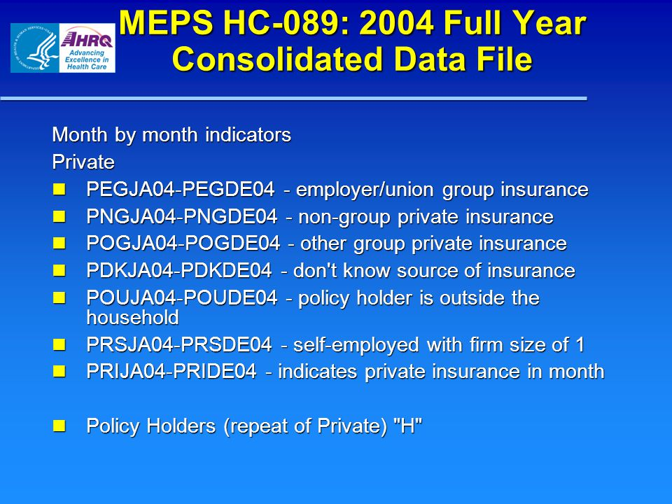 MEPS HC-089: 2004 Full Year Consolidated Data File Month by month indicators Private PEGJA04-PEGDE04 - employer/union group insurance PEGJA04-PEGDE04 - employer/union group insurance PNGJA04-PNGDE04 - non-group private insurance PNGJA04-PNGDE04 - non-group private insurance POGJA04-POGDE04 - other group private insurance POGJA04-POGDE04 - other group private insurance PDKJA04-PDKDE04 - don t know source of insurance PDKJA04-PDKDE04 - don t know source of insurance POUJA04-POUDE04 - policy holder is outside the household POUJA04-POUDE04 - policy holder is outside the household PRSJA04-PRSDE04 - self-employed with firm size of 1 PRSJA04-PRSDE04 - self-employed with firm size of 1 PRIJA04-PRIDE04 - indicates private insurance in month PRIJA04-PRIDE04 - indicates private insurance in month Policy Holders (repeat of Private) H Policy Holders (repeat of Private) H
