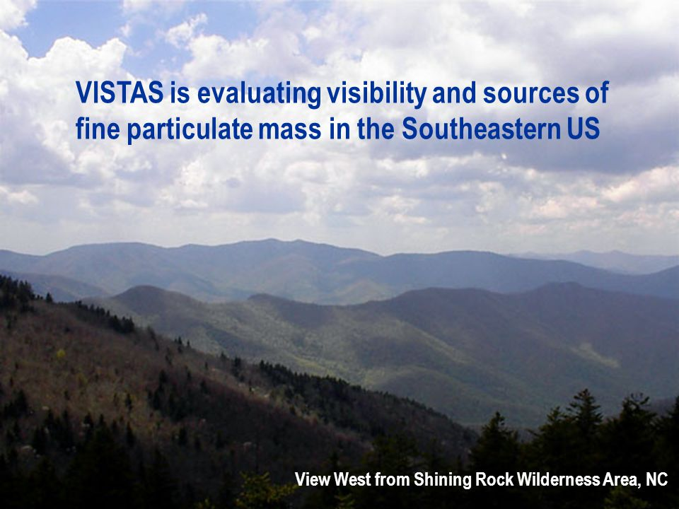 VISTAS is evaluating visibility and sources of fine particulate mass in the Southeastern US View West from Shining Rock Wilderness Area, NC