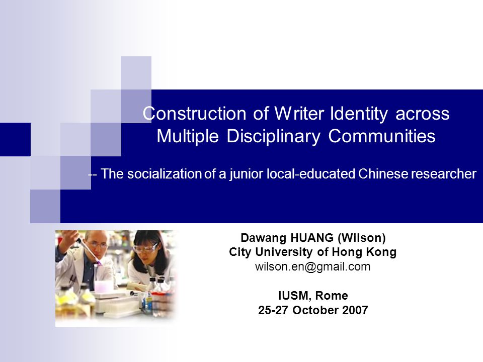 Construction of Writer Identity across Multiple Disciplinary Communities Dawang HUANG (Wilson) City University of Hong Kong wilson.en@gmail.com IUSM, Rome 25-27 October 2007 -- The socialization of a junior local-educated Chinese researcher