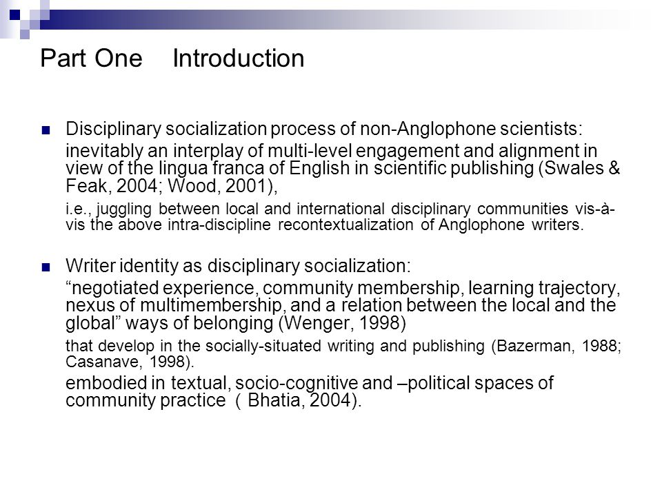 Part OneIntroduction Disciplinary socialization process of non-Anglophone scientists: inevitably an interplay of multi-level engagement and alignment in view of the lingua franca of English in scientific publishing (Swales & Feak, 2004; Wood, 2001), i.e., juggling between local and international disciplinary communities vis-à- vis the above intra-discipline recontextualization of Anglophone writers.
