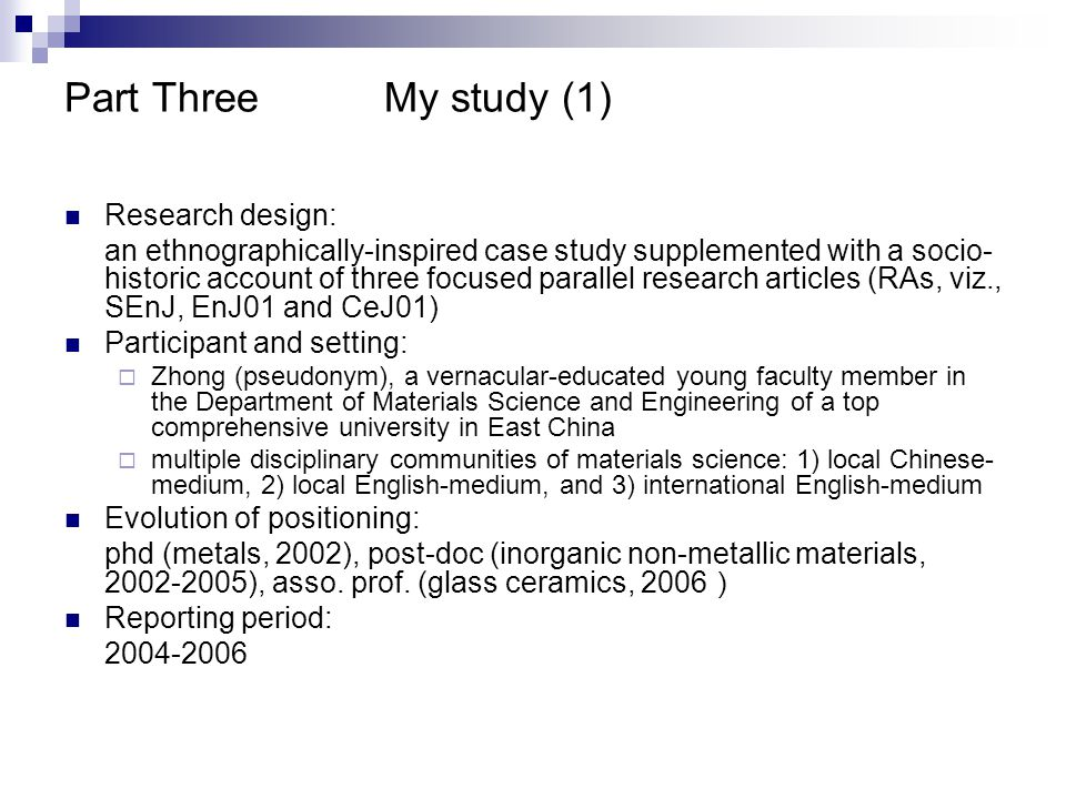 Part ThreeMy study (1) Research design: an ethnographically-inspired case study supplemented with a socio- historic account of three focused parallel research articles (RAs, viz., SEnJ, EnJ01 and CeJ01) Participant and setting:  Zhong (pseudonym), a vernacular-educated young faculty member in the Department of Materials Science and Engineering of a top comprehensive university in East China  multiple disciplinary communities of materials science: 1) local Chinese- medium, 2) local English-medium, and 3) international English-medium Evolution of positioning: phd (metals, 2002), post-doc (inorganic non-metallic materials, 2002-2005), asso.