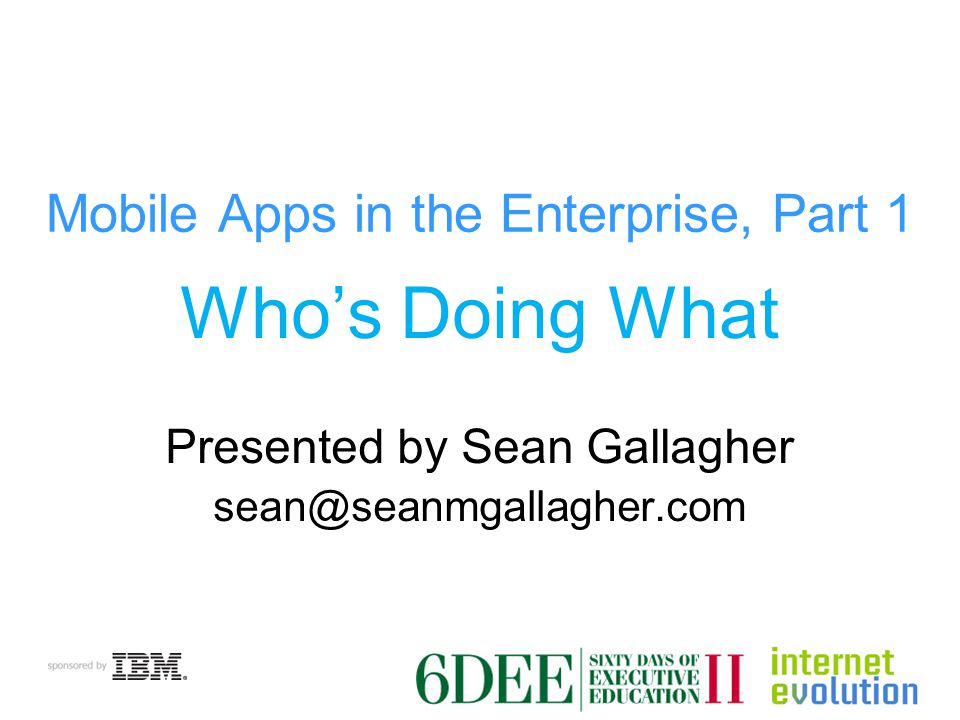 Mobile Apps in the Enterprise, Part 1 Who's Doing What Presented by Sean Gallagher sean@seanmgallagher.com