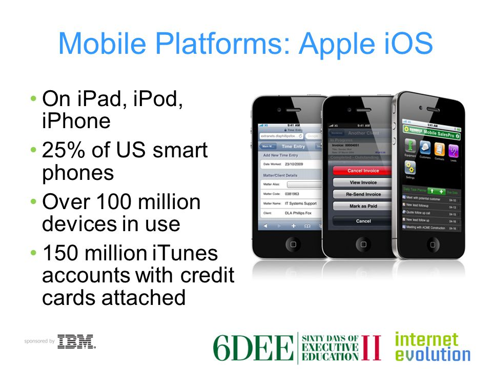 Mobile Platforms: Apple iOS On iPad, iPod, iPhone 25% of US smart phones Over 100 million devices in use 150 million iTunes accounts with credit cards attached