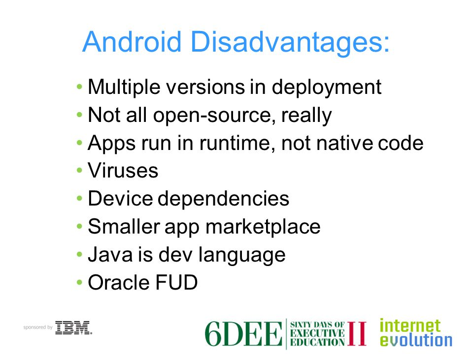 Android Disadvantages: Multiple versions in deployment Not all open-source, really Apps run in runtime, not native code Viruses Device dependencies Smaller app marketplace Java is dev language Oracle FUD