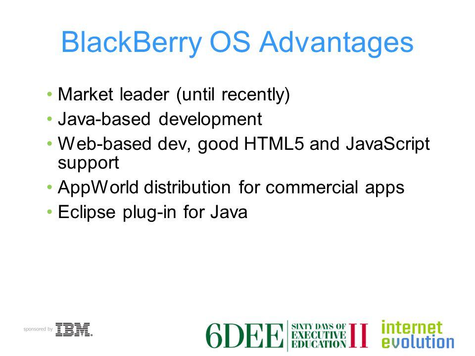 BlackBerry OS Advantages Market leader (until recently) Java-based development Web-based dev, good HTML5 and JavaScript support AppWorld distribution for commercial apps Eclipse plug-in for Java