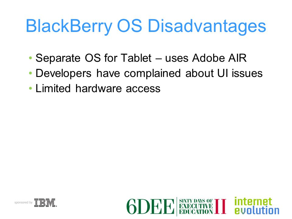 BlackBerry OS Disadvantages Separate OS for Tablet – uses Adobe AIR Developers have complained about UI issues Limited hardware access