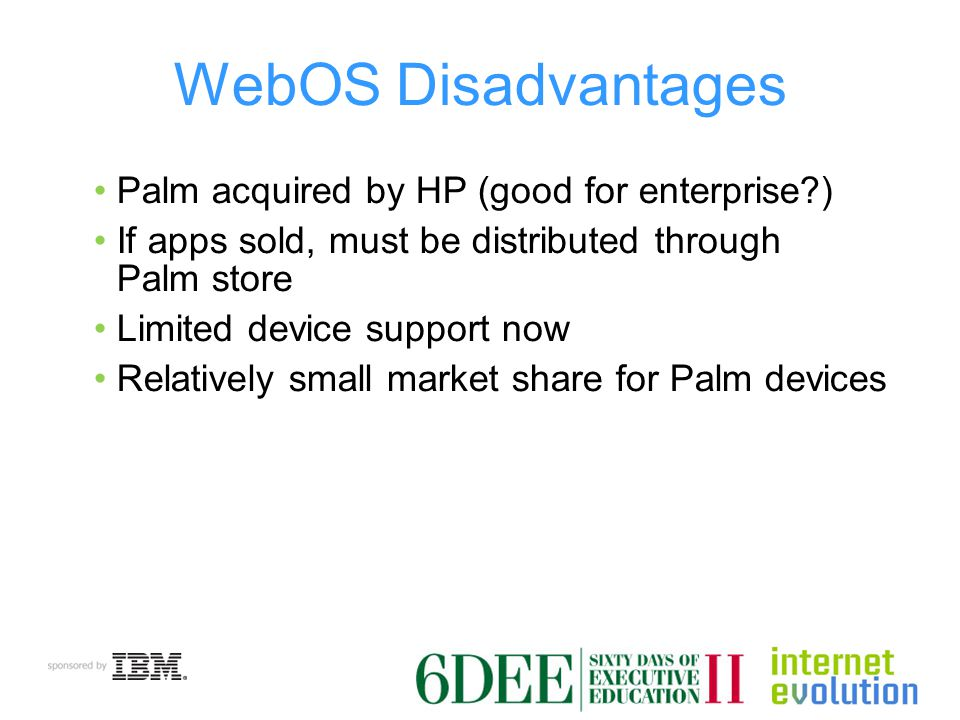 WebOS Disadvantages Palm acquired by HP (good for enterprise ) If apps sold, must be distributed through Palm store Limited device support now Relatively small market share for Palm devices