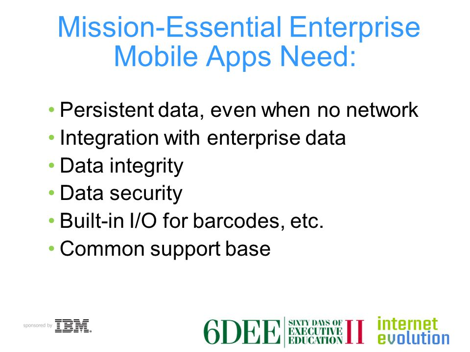 Mission-Essential Enterprise Mobile Apps Need: Persistent data, even when no network Integration with enterprise data Data integrity Data security Built-in I/O for barcodes, etc.