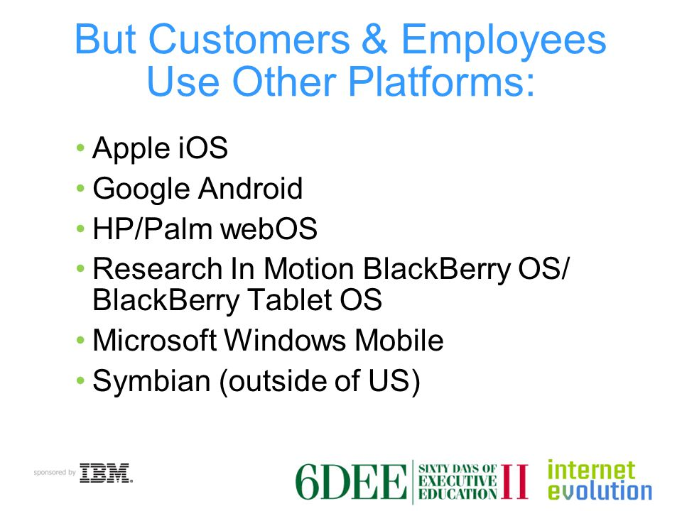 Mobile App Development Cross-Platform Web-based apps Default approach to cross-platform Quick way to wire enterprise data to mobile HTML5 (mostly supported) JavaScript + CSS App builders (HTML, CSS,JavaScript) Phone gap Appcellerator Titanium App streaming through VDI