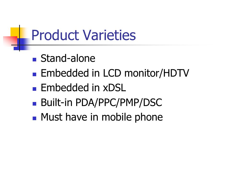 Product Varieties Stand-alone Embedded in LCD monitor/HDTV Embedded in xDSL Built-in PDA/PPC/PMP/DSC Must have in mobile phone