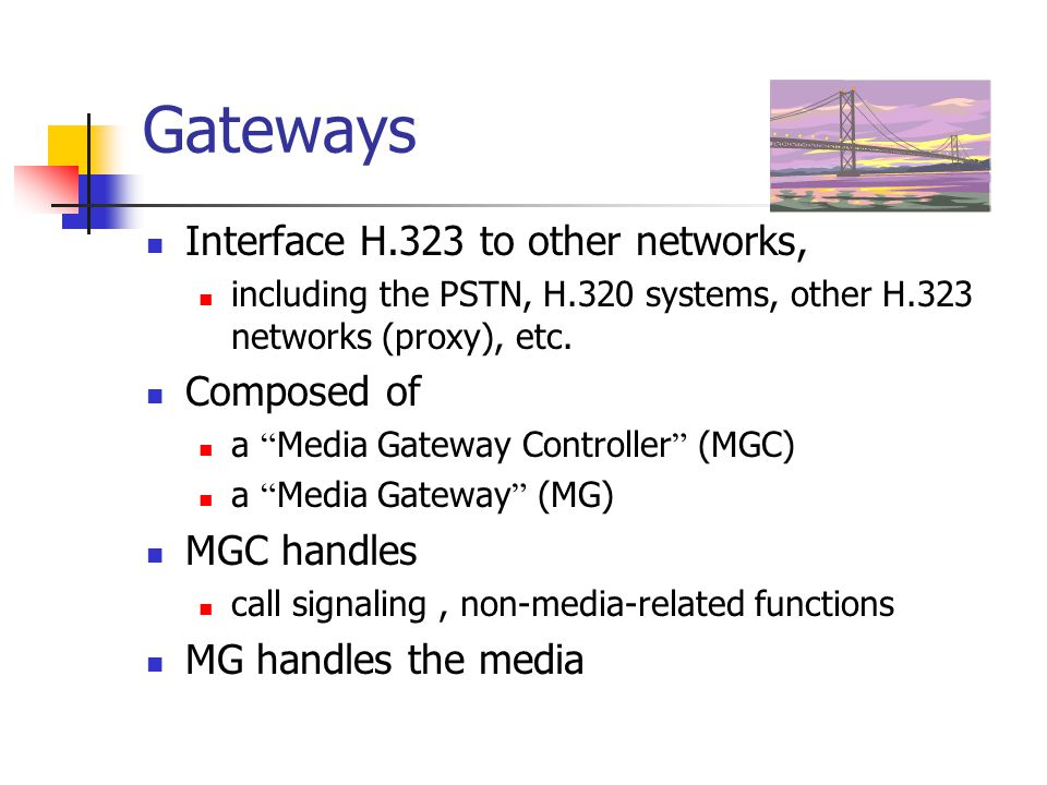"Gateways Interface H.323 to other networks, including the PSTN, H.320 systems, other H.323 networks (proxy), etc. Composed of a "" Media Gateway Contro"
