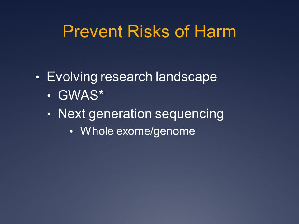 Prevent Risks of Harm Evolving research landscape GWAS* Next generation sequencing Whole exome/genome