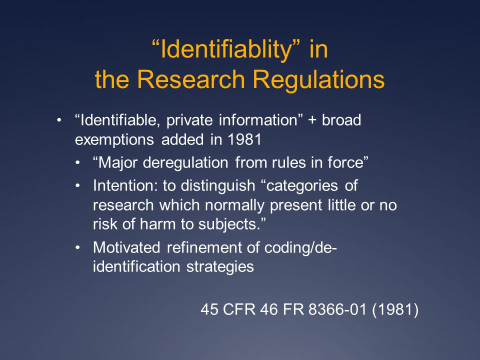 Identifiablity in the Research Regulations Goal: Reduce burden of ethics review [T]he workload of IRBs will be significantly reduced …as will the paperwork burden on scientists whose research will henceforth be exempt. …less difficulty in recruiting members of IRBs IRBs will be able to concentrate more productively on projects which most deserve IRB attention. 45 CFR 46 FR 8366-01 (1981)