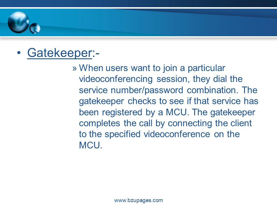 www.bzupages.com Gatekeeper:- »When users want to join a particular videoconferencing session, they dial the service number/password combination.