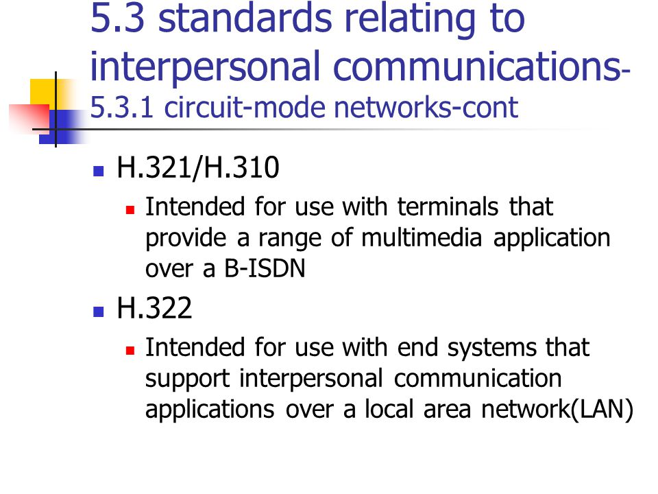 5.3 standards relating to interpersonal communications - 5.3.1 circuit-mode networks-cont H.321/H.310 Intended for use with terminals that provide a r