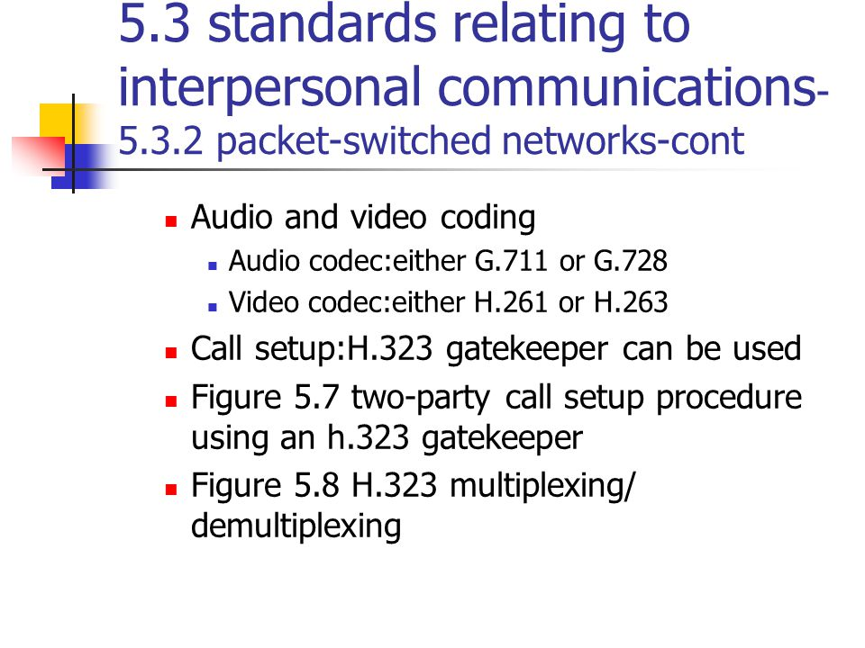 5.3 standards relating to interpersonal communications - 5.3.2 packet-switched networks-cont Audio and video coding Audio codec:either G.711 or G.728