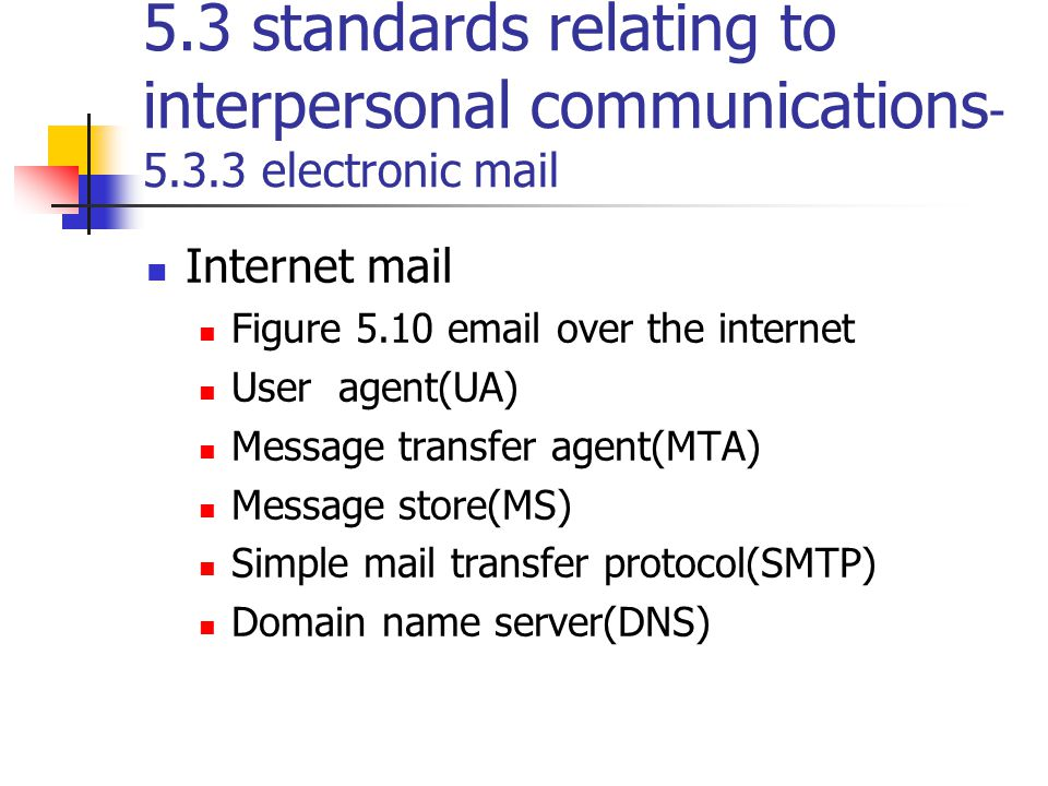 5.3 standards relating to interpersonal communications - 5.3.3 electronic mail Internet mail Figure 5.10 email over the internet User agent(UA) Messag