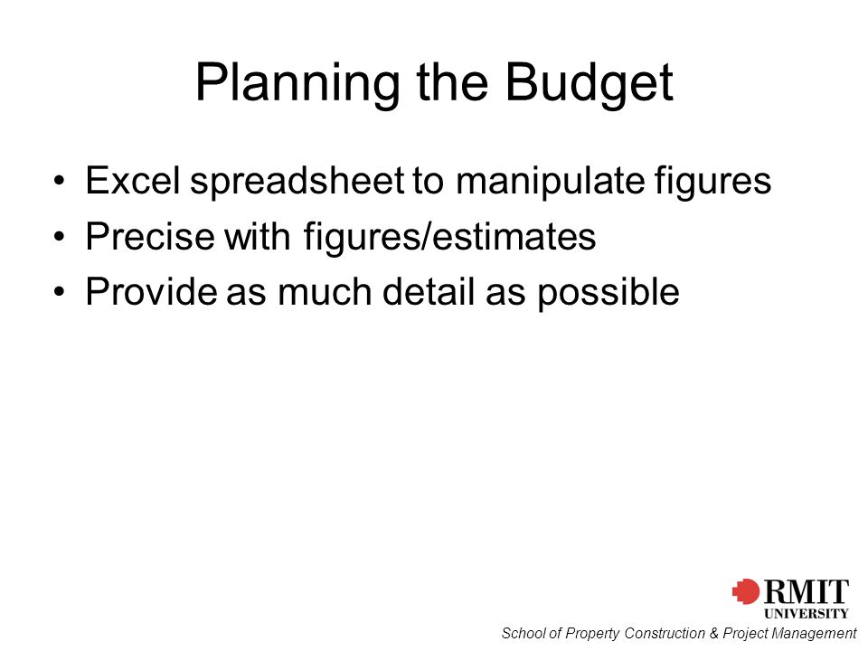 School of Property Construction & Project Management Planning the Budget Excel spreadsheet to manipulate figures Precise with figures/estimates Provide as much detail as possible