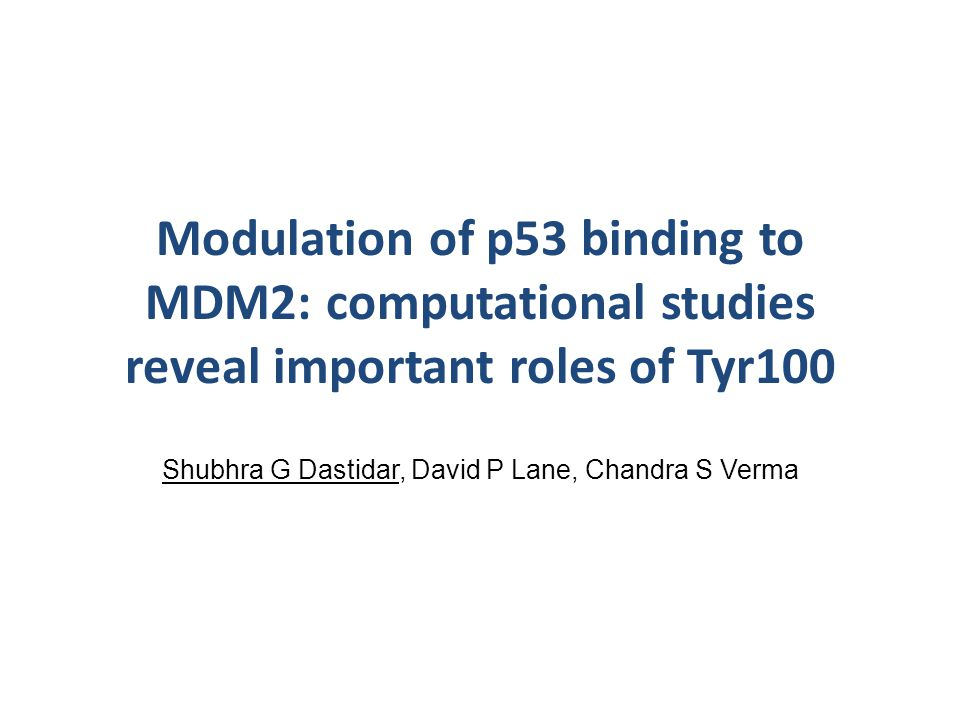 Modulation of p53 binding to MDM2: computational studies reveal important roles of Tyr100 Shubhra G Dastidar, David P Lane, Chandra S Verma