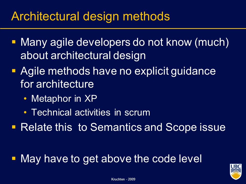 Kruchten - 2009 Architectural design methods  Many agile developers do not know (much) about architectural design  Agile methods have no explicit guidance for architecture Metaphor in XP Technical activities in scrum  Relate this to Semantics and Scope issue  May have to get above the code level