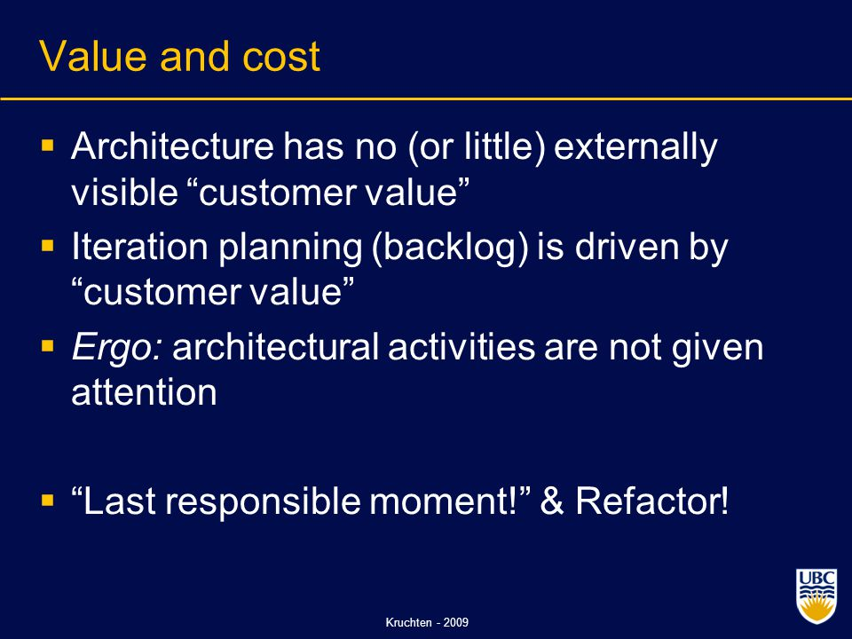 Kruchten - 2009 Value and cost  Architecture has no (or little) externally visible customer value  Iteration planning (backlog) is driven by customer value  Ergo: architectural activities are not given attention  Last responsible moment! & Refactor!