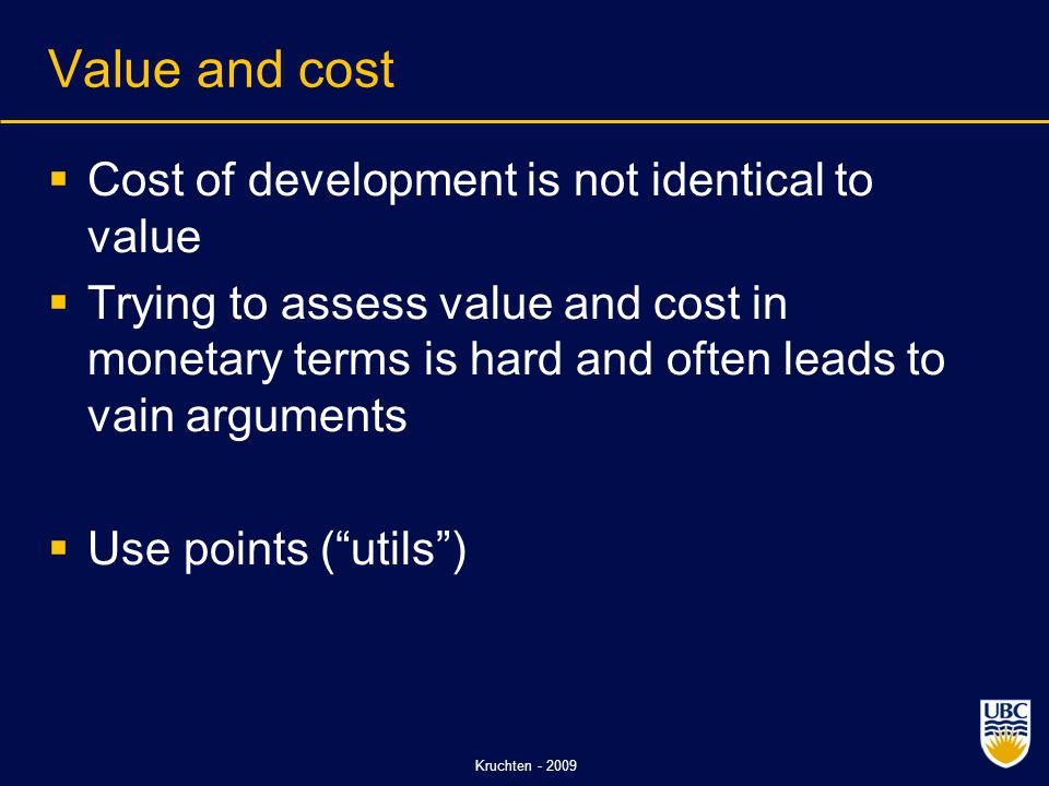 Kruchten - 2009 Value and cost  Cost of development is not identical to value  Trying to assess value and cost in monetary terms is hard and often leads to vain arguments  Use points ( utils )