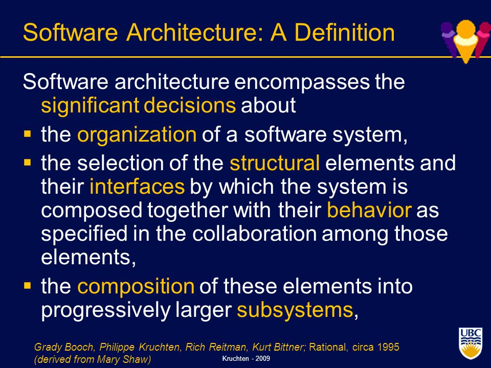 Kruchten - 2009 Software Architecture: A Definition Software architecture encompasses the significant decisions about  the organization of a software system,  the selection of the structural elements and their interfaces by which the system is composed together with their behavior as specified in the collaboration among those elements,  the composition of these elements into progressively larger subsystems, Grady Booch, Philippe Kruchten, Rich Reitman, Kurt Bittner; Rational, circa 1995 (derived from Mary Shaw)
