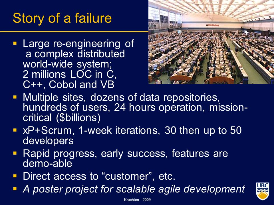 Kruchten - 2009 Story of a failure  Large re-engineering of a complex distributed world-wide system; 2 millions LOC in C, C++, Cobol and VB  Multiple sites, dozens of data repositories, hundreds of users, 24 hours operation, mission- critical ($billions)  xP+Scrum, 1-week iterations, 30 then up to 50 developers  Rapid progress, early success, features are demo-able  Direct access to customer , etc.