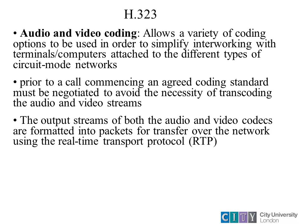H.323 Audio and video coding: Allows a variety of coding options to be used in order to simplify interworking with terminals/computers attached to the different types of circuit-mode networks prior to a call commencing an agreed coding standard must be negotiated to avoid the necessity of transcoding the audio and video streams The output streams of both the audio and video codecs are formatted into packets for transfer over the network using the real-time transport protocol (RTP)
