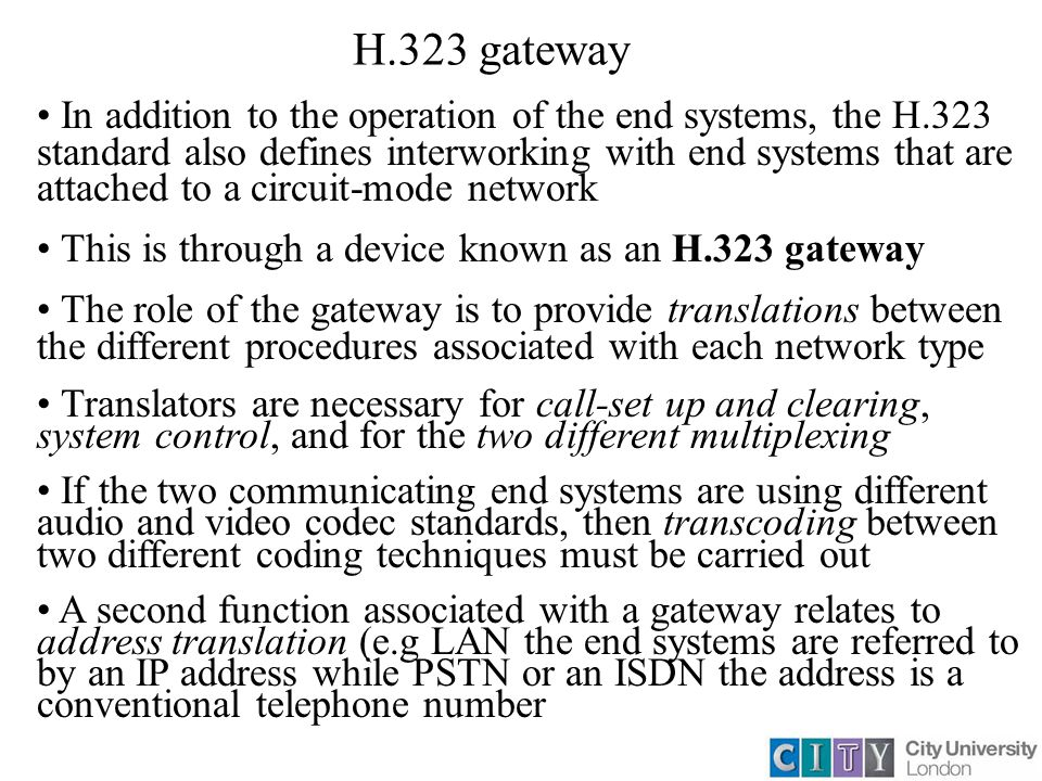 H.323 gateway In addition to the operation of the end systems, the H.323 standard also defines interworking with end systems that are attached to a circuit-mode network This is through a device known as an H.323 gateway The role of the gateway is to provide translations between the different procedures associated with each network type Translators are necessary for call-set up and clearing, system control, and for the two different multiplexing If the two communicating end systems are using different audio and video codec standards, then transcoding between two different coding techniques must be carried out A second function associated with a gateway relates to address translation (e.g LAN the end systems are referred to by an IP address while PSTN or an ISDN the address is a conventional telephone number