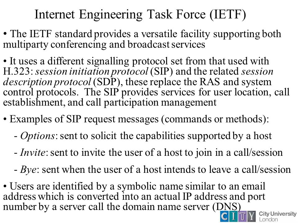 Internet Engineering Task Force (IETF) The IETF standard provides a versatile facility supporting both multiparty conferencing and broadcast services It uses a different signalling protocol set from that used with H.323: session initiation protocol (SIP) and the related session description protocol (SDP), these replace the RAS and system control protocols.