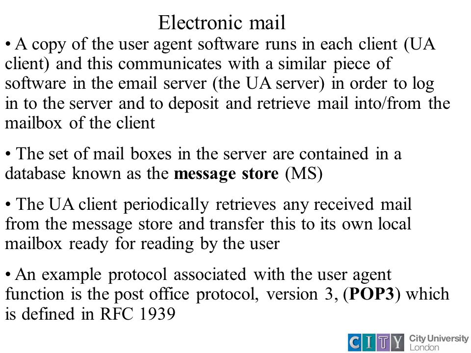 Electronic mail A copy of the user agent software runs in each client (UA client) and this communicates with a similar piece of software in the email server (the UA server) in order to log in to the server and to deposit and retrieve mail into/from the mailbox of the client The set of mail boxes in the server are contained in a database known as the message store (MS) The UA client periodically retrieves any received mail from the message store and transfer this to its own local mailbox ready for reading by the user An example protocol associated with the user agent function is the post office protocol, version 3, (POP3) which is defined in RFC 1939