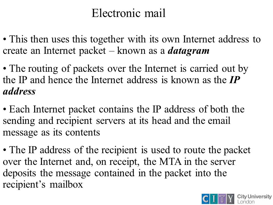 Electronic mail This then uses this together with its own Internet address to create an Internet packet – known as a datagram The routing of packets over the Internet is carried out by the IP and hence the Internet address is known as the IP address Each Internet packet contains the IP address of both the sending and recipient servers at its head and the email message as its contents The IP address of the recipient is used to route the packet over the Internet and, on receipt, the MTA in the server deposits the message contained in the packet into the recipient's mailbox