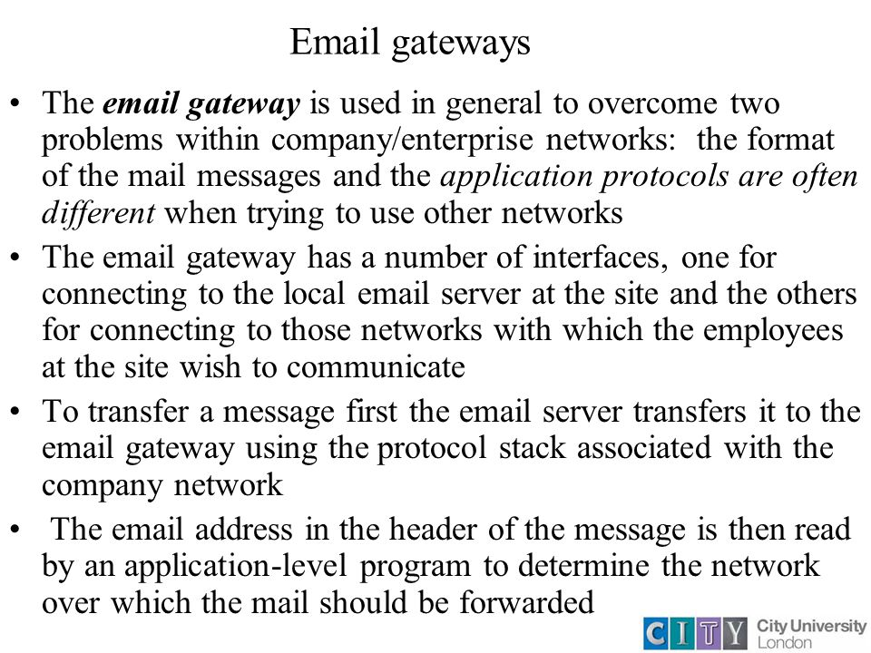 Email gateways The email gateway is used in general to overcome two problems within company/enterprise networks: the format of the mail messages and the application protocols are often different when trying to use other networks The email gateway has a number of interfaces, one for connecting to the local email server at the site and the others for connecting to those networks with which the employees at the site wish to communicate To transfer a message first the email server transfers it to the email gateway using the protocol stack associated with the company network The email address in the header of the message is then read by an application-level program to determine the network over which the mail should be forwarded