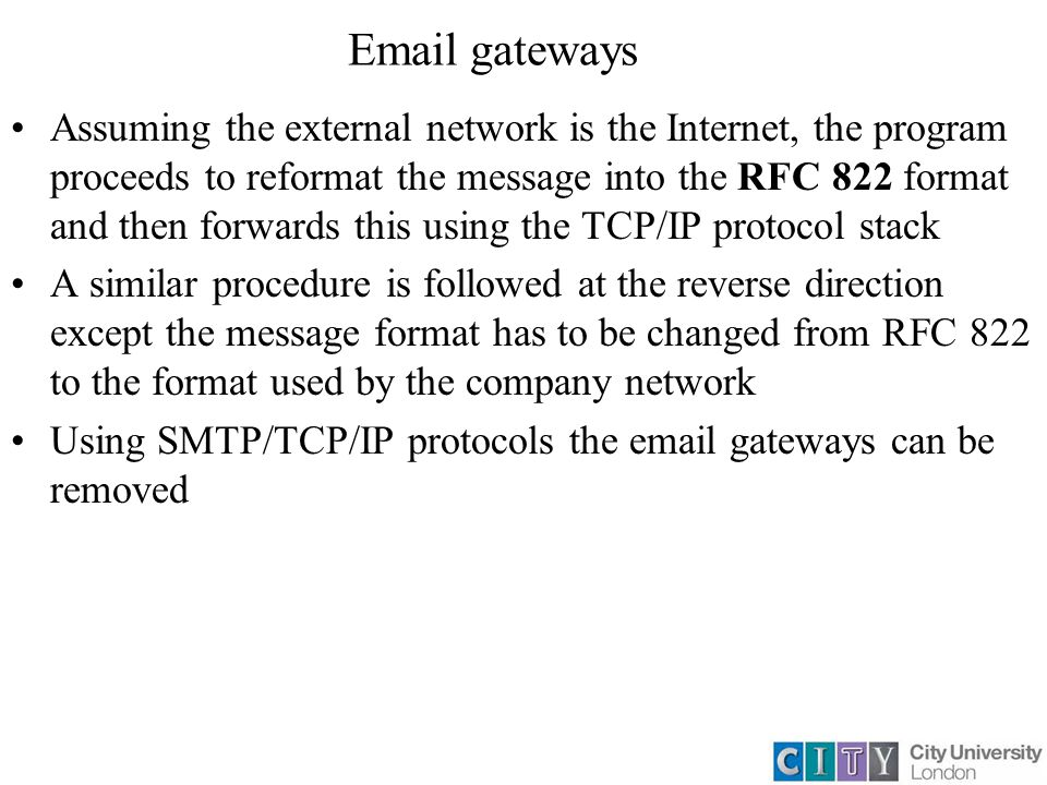 Email gateways Assuming the external network is the Internet, the program proceeds to reformat the message into the RFC 822 format and then forwards this using the TCP/IP protocol stack A similar procedure is followed at the reverse direction except the message format has to be changed from RFC 822 to the format used by the company network Using SMTP/TCP/IP protocols the email gateways can be removed