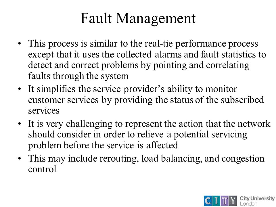 Fault Management This process is similar to the real-tie performance process except that it uses the collected alarms and fault statistics to detect and correct problems by pointing and correlating faults through the system It simplifies the service provider's ability to monitor customer services by providing the status of the subscribed services It is very challenging to represent the action that the network should consider in order to relieve a potential servicing problem before the service is affected This may include rerouting, load balancing, and congestion control