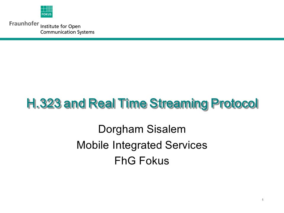 1 H.323 and Real Time Streaming Protocol Dorgham Sisalem Mobile Integrated Services FhG Fokus
