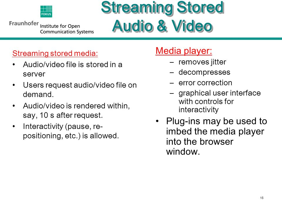 16 Streaming Stored Audio & Video Streaming stored media: Audio/video file is stored in a server Users request audio/video file on demand.