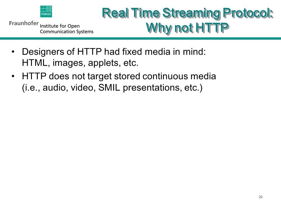 20 Real Time Streaming Protocol: Why not HTTP Designers of HTTP had fixed media in mind: HTML, images, applets, etc.