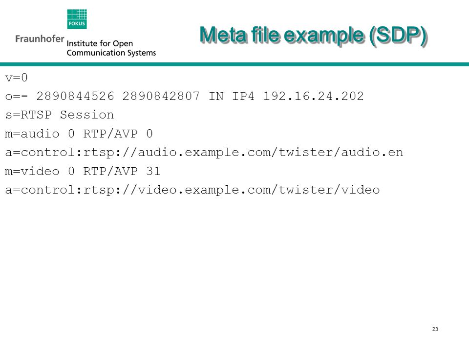 23 Meta file example (SDP) v=0 o=- 2890844526 2890842807 IN IP4 192.16.24.202 s=RTSP Session m=audio 0 RTP/AVP 0 a=control:rtsp://audio.example.com/twister/audio.en m=video 0 RTP/AVP 31 a=control:rtsp://video.example.com/twister/video