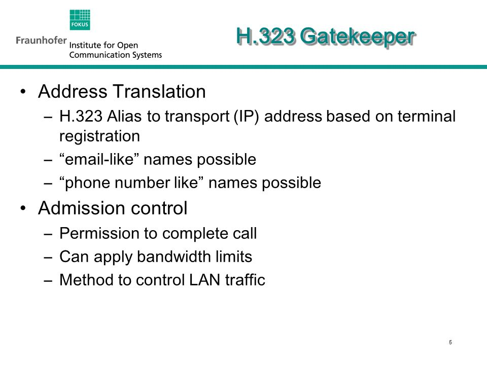 5 H.323 Gatekeeper Address Translation –H.323 Alias to transport (IP) address based on terminal registration – email-like names possible – phone number like names possible Admission control –Permission to complete call –Can apply bandwidth limits –Method to control LAN traffic