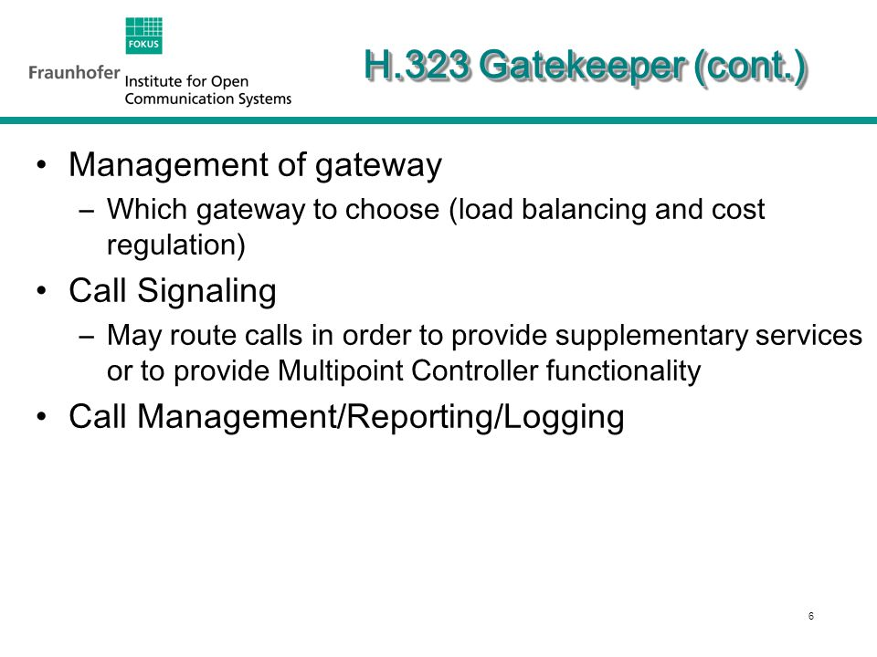 6 H.323 Gatekeeper (cont.) Management of gateway –Which gateway to choose (load balancing and cost regulation) Call Signaling –May route calls in order to provide supplementary services or to provide Multipoint Controller functionality Call Management/Reporting/Logging