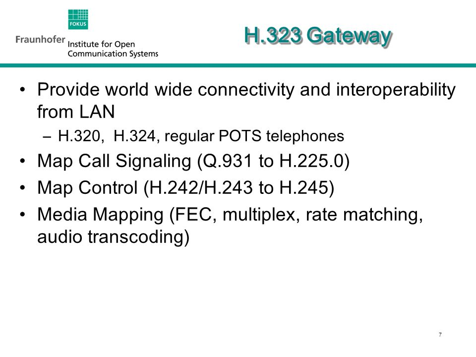 7 H.323 Gateway Provide world wide connectivity and interoperability from LAN –H.320, H.324, regular POTS telephones Map Call Signaling (Q.931 to H.225.0) Map Control (H.242/H.243 to H.245) Media Mapping (FEC, multiplex, rate matching, audio transcoding)