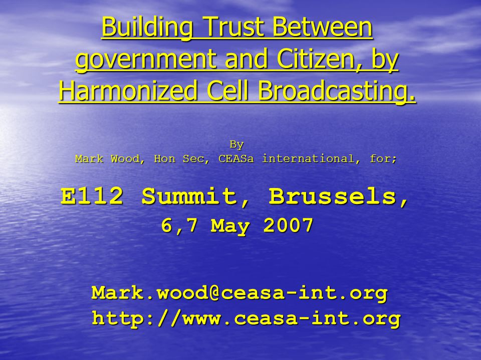 Building Trust Between government and Citizen, by Harmonized Cell Broadcasting. By Mark Wood, Hon Sec, CEASa international, for; E112 Summit, Brussels