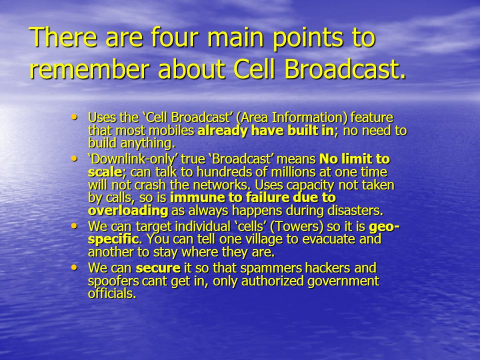 There are four main points to remember about Cell Broadcast. Uses the 'Cell Broadcast' (Area Information) feature that most mobiles already have built