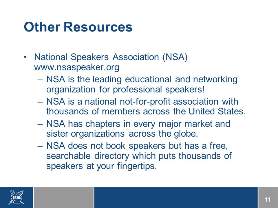 11 Other Resources National Speakers Association (NSA) www.nsaspeaker.org –NSA is the leading educational and networking organization for professional speakers.