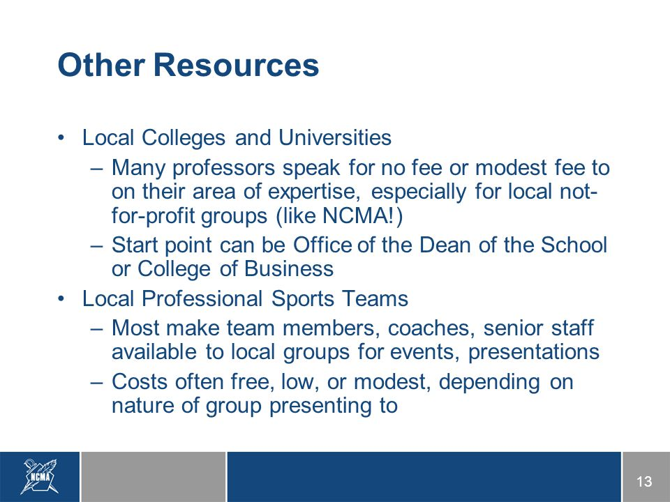 13 Other Resources Local Colleges and Universities –Many professors speak for no fee or modest fee to on their area of expertise, especially for local not- for-profit groups (like NCMA!) –Start point can be Office of the Dean of the School or College of Business Local Professional Sports Teams –Most make team members, coaches, senior staff available to local groups for events, presentations –Costs often free, low, or modest, depending on nature of group presenting to
