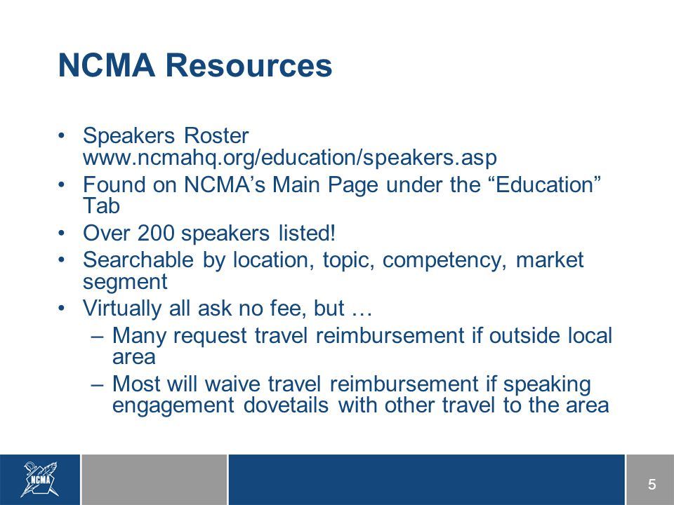 5 NCMA Resources Speakers Roster www.ncmahq.org/education/speakers.asp Found on NCMA's Main Page under the Education Tab Over 200 speakers listed.