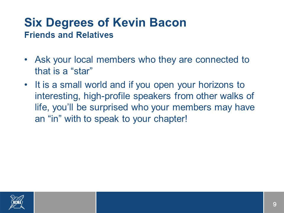 9 Six Degrees of Kevin Bacon Friends and Relatives Ask your local members who they are connected to that is a star It is a small world and if you open your horizons to interesting, high-profile speakers from other walks of life, you'll be surprised who your members may have an in with to speak to your chapter!